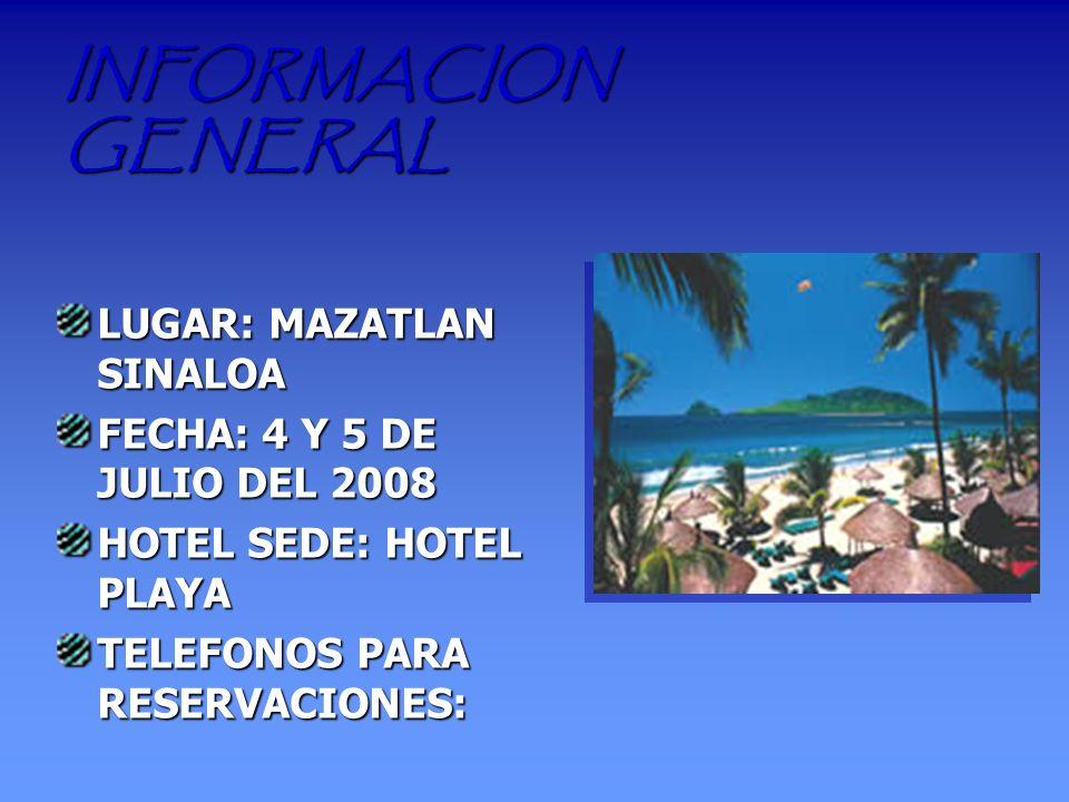 INFORMACION GENERAL LUGAR: MAZATLAN SINALOA FECHA: 4 Y 5 DE JULIO DEL 2008 HOTEL SEDE: HOTEL PLAYA TELEFONOS PARA RESERVACIONES: