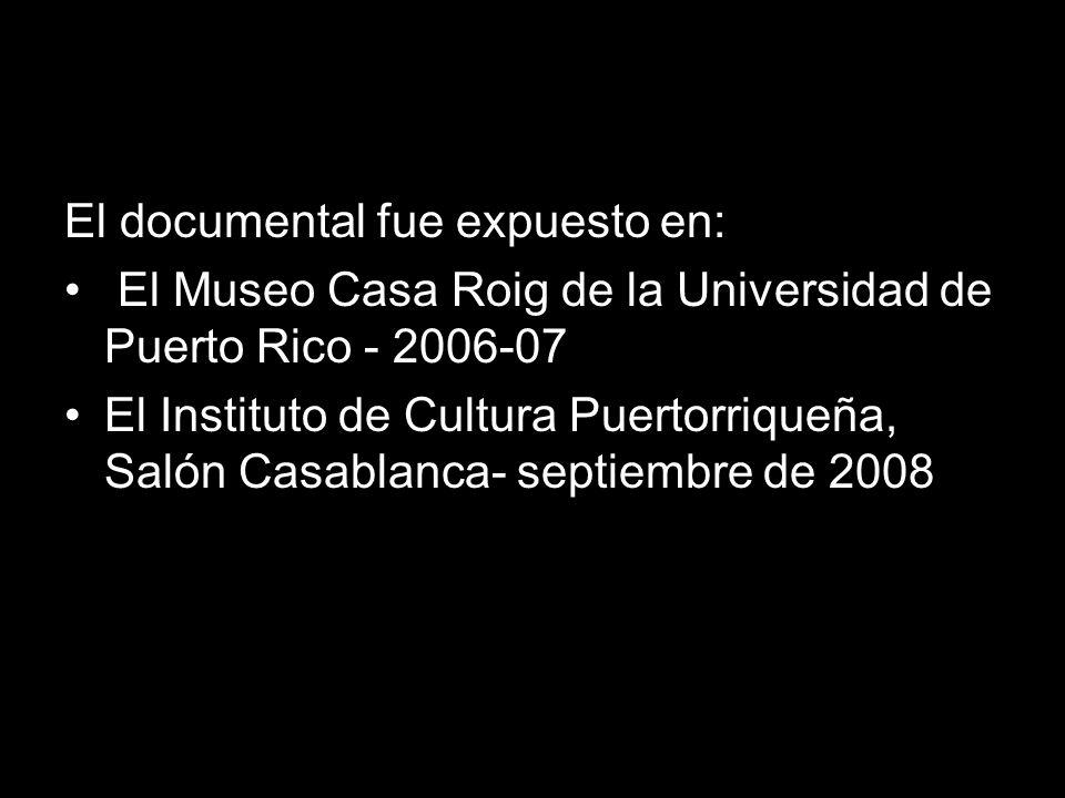 El documental fue expuesto en: El Museo Casa Roig de la Universidad de Puerto Rico - 2006-07 El Instituto de Cultura Puertorriqueña, Salón Casablanca- septiembre de 2008
