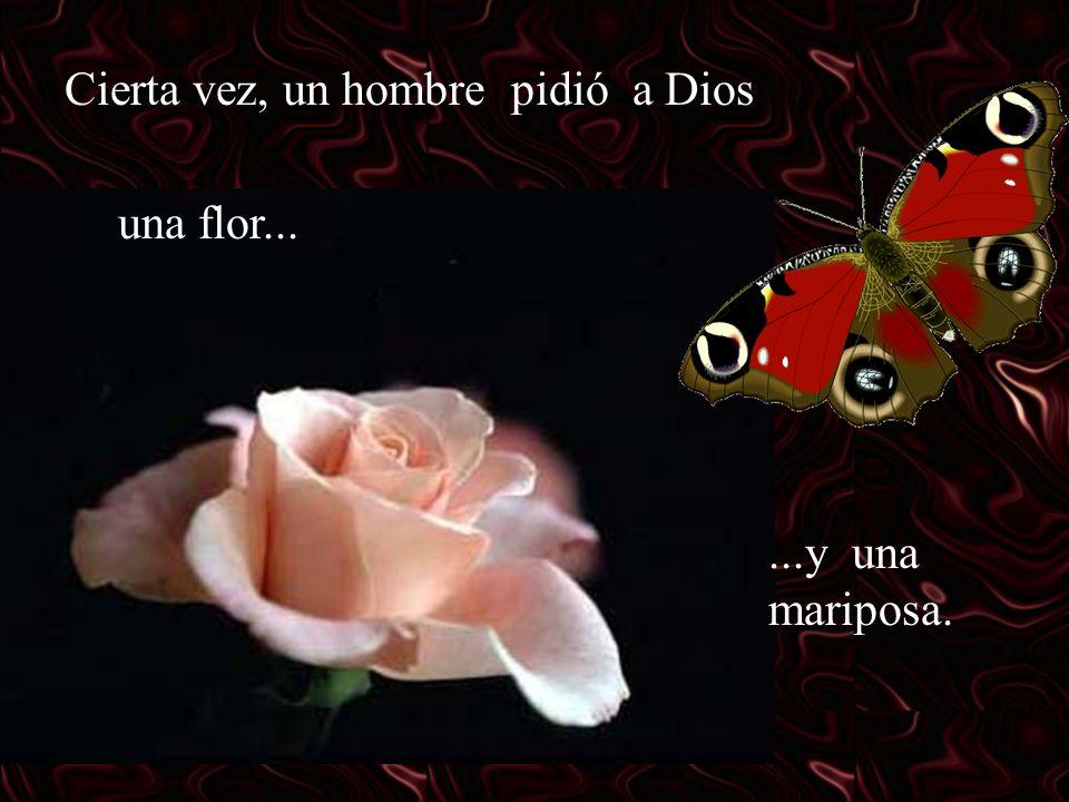 Cierta vez, un hombre pidió a Dios una flor......y una mariposa.