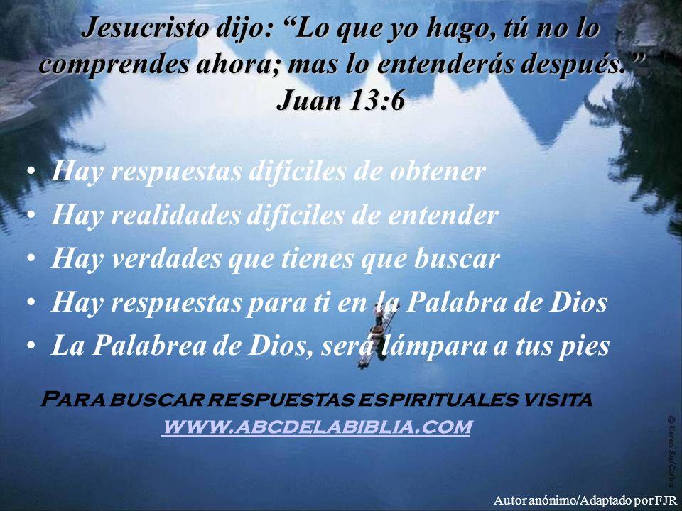 Jesucristo dijo: Lo que yo hago, tú no lo comprendes ahora; mas lo entenderás después. Juan 13:6 Hay respuestas difíciles de obtener Hay realidades di