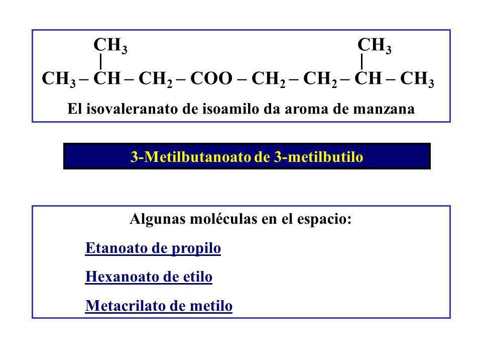 3-Metilbutanoato de 3-metilbutilo CH 3 CH 3 CH 3 – CH – CH 2 – COO – CH 2 – CH 2 – CH – CH 3 El isovaleranato de isoamilo da aroma de manzana Algunas moléculas en el espacio: Etanoato de propilo Hexanoato de etilo Metacrilato de metilo