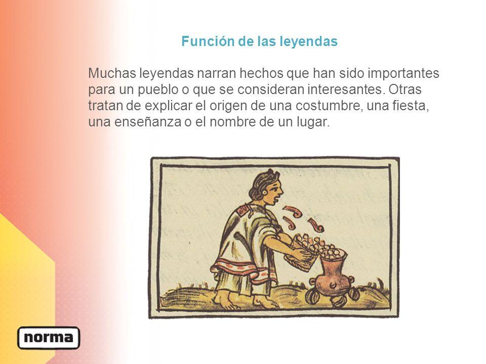 Función de las leyendas Muchas leyendas narran hechos que han sido importantes para un pueblo o que se consideran interesantes. Otras tratan de explic