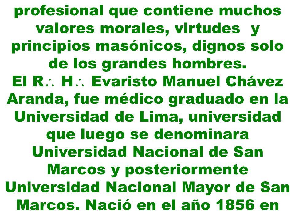 la ciudad de Huaraz; al momento de los episodios que lo llevaron a la historia de la medicina en el Perú tenía 30 años de edad, era soltero, transcurría el primer año en el cual ocupaba la Sill del R S de nuestro taller; fue Iniciado el 15/10/1878, Adelantado el 30/6/1882 y Exaltado el 1/7/1882; concurría al Hospital Dos de Mayo, sin ser médico titular, o sea médico nombrado por el Municipio