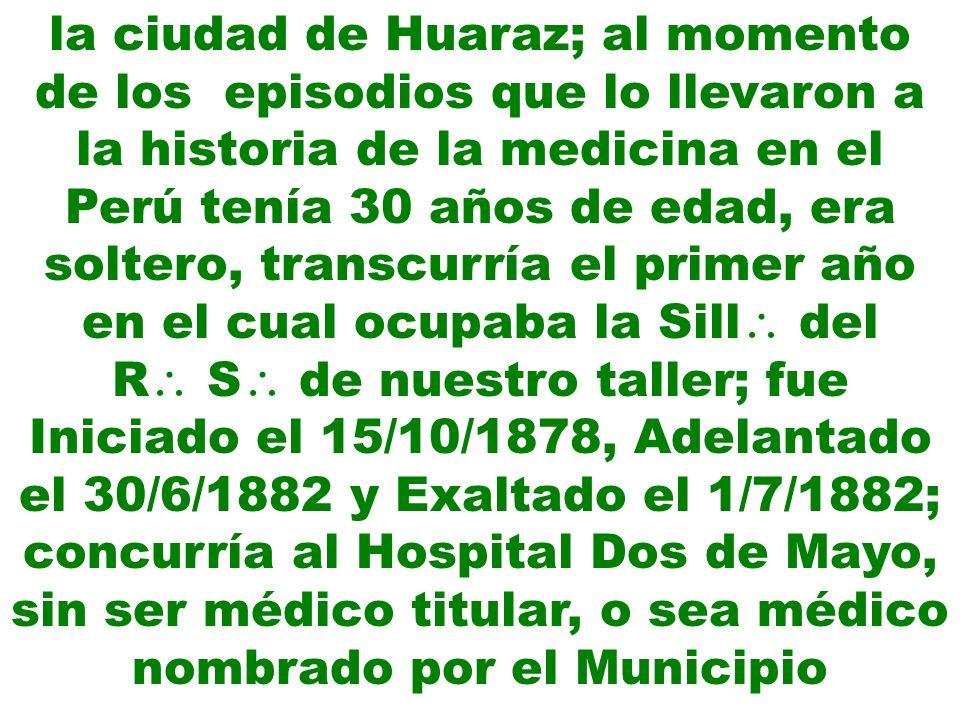 la ciudad de Huaraz; al momento de los episodios que lo llevaron a la historia de la medicina en el Perú tenía 30 años de edad, era soltero, transcurr