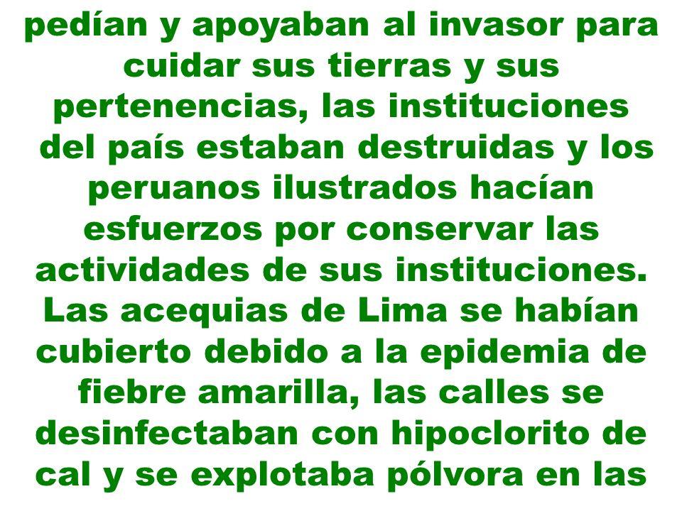 pedían y apoyaban al invasor para cuidar sus tierras y sus pertenencias, las instituciones del país estaban destruidas y los peruanos ilustrados hacía