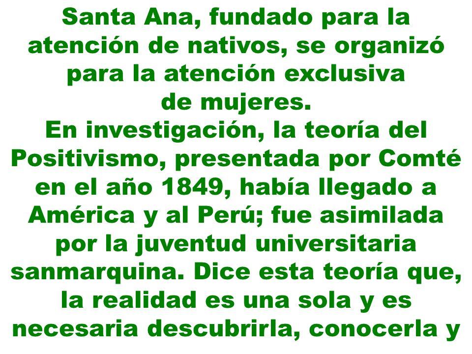 Santa Ana, fundado para la atención de nativos, se organizó para la atención exclusiva de mujeres. En investigación, la teoría del Positivismo, presen