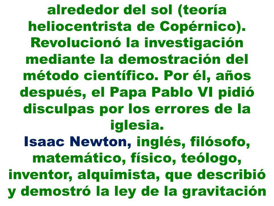 alrededor del sol (teoría heliocentrista de Copérnico). Revolucionó la investigación mediante la demostración del método científico. Por él, años desp