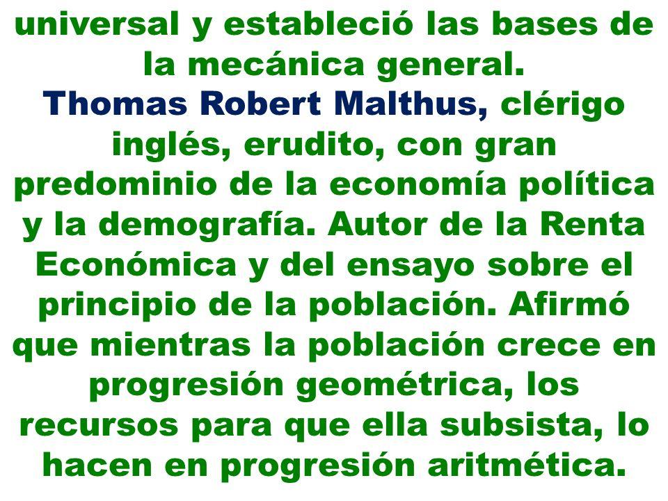 universal y estableció las bases de la mecánica general. Thomas Robert Malthus, clérigo inglés, erudito, con gran predominio de la economía política y