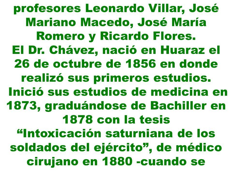profesores Leonardo Villar, José Mariano Macedo, José María Romero y Ricardo Flores. El Dr. Chávez, nació en Huaraz el 26 de octubre de 1856 en donde