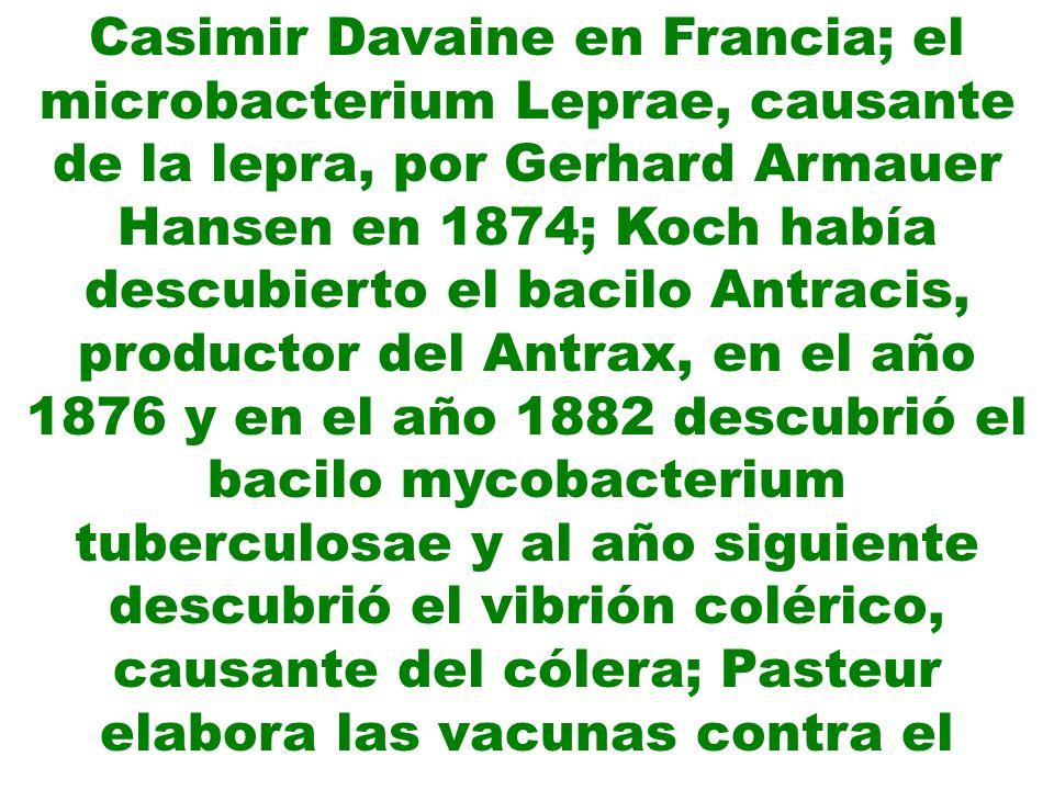 Casimir Davaine en Francia; el microbacterium Leprae, causante de la lepra, por Gerhard Armauer Hansen en 1874; Koch había descubierto el bacilo Antra