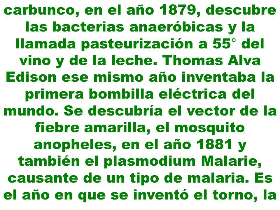 carbunco, en el año 1879, descubre las bacterias anaeróbicas y la llamada pasteurización a 55° del vino y de la leche. Thomas Alva Edison ese mismo añ