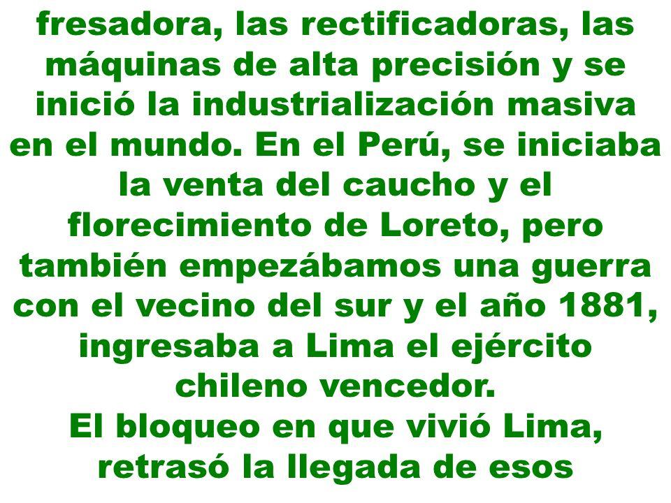 fresadora, las rectificadoras, las máquinas de alta precisión y se inició la industrialización masiva en el mundo. En el Perú, se iniciaba la venta de