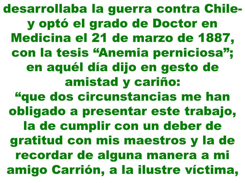 desarrollaba la guerra contra Chile- y optó el grado de Doctor en Medicina el 21 de marzo de 1887, con la tesis Anemia perniciosa; en aquél día dijo e