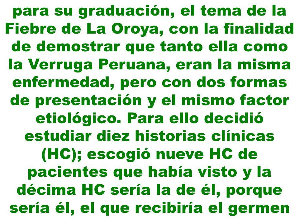 para su graduación, el tema de la Fiebre de La Oroya, con la finalidad de demostrar que tanto ella como la Verruga Peruana, eran la misma enfermedad,