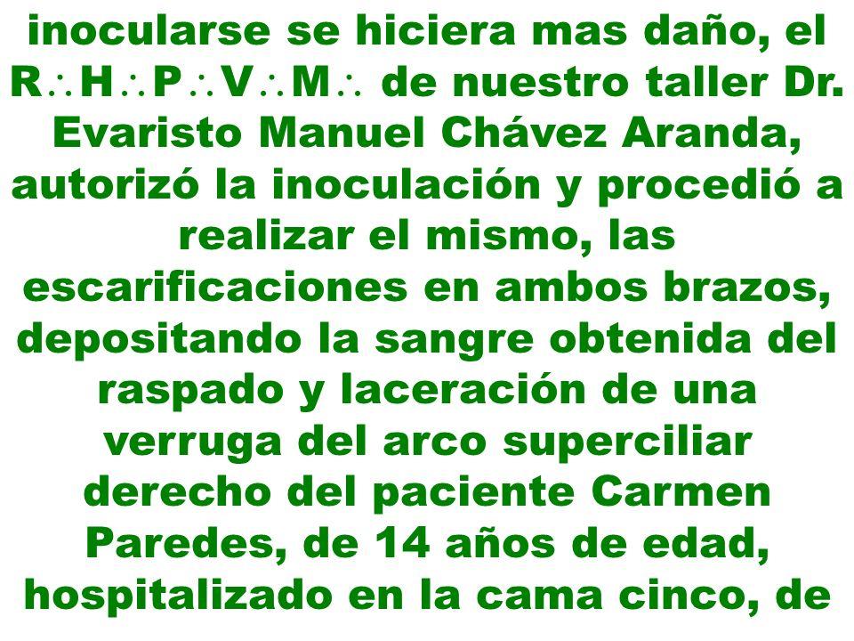 inocularse se hiciera mas daño, el R H P V M de nuestro taller Dr. Evaristo Manuel Chávez Aranda, autorizó la inoculación y procedió a realizar el mis