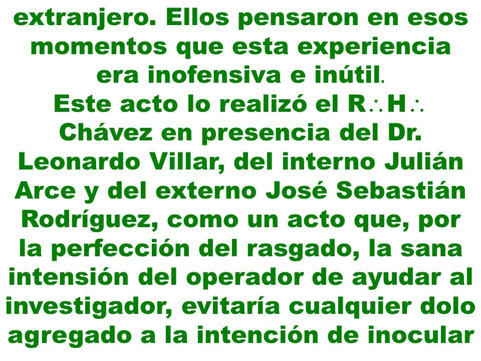 extranjero. Ellos pensaron en esos momentos que esta experiencia era inofensiva e inútil. Este acto lo realizó el R H Chávez en presencia del Dr. Leon
