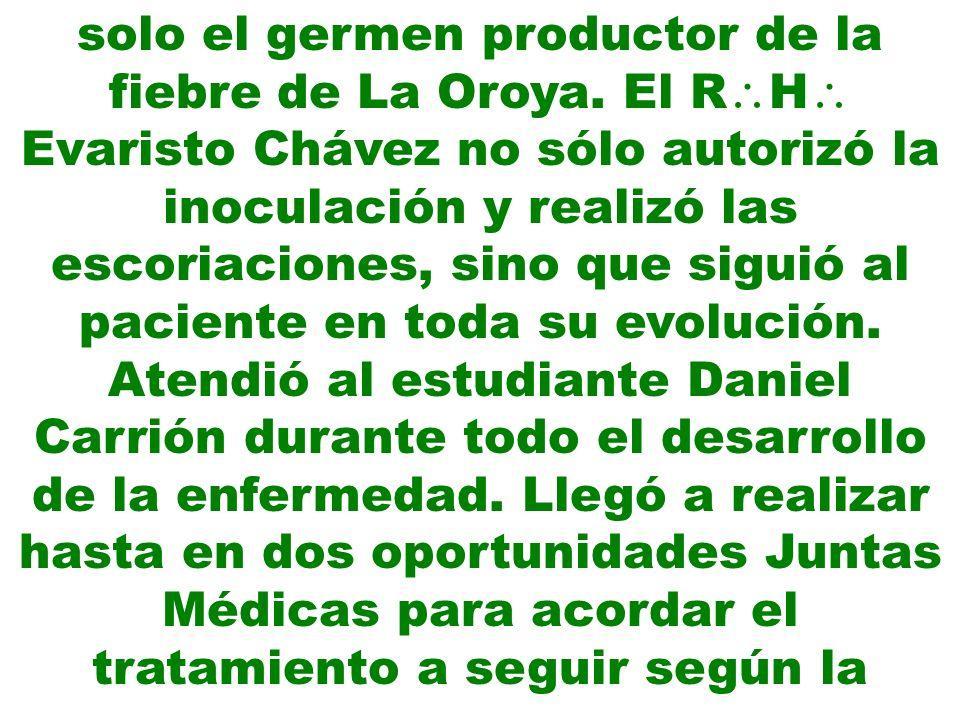 solo el germen productor de la fiebre de La Oroya. El R H Evaristo Chávez no sólo autorizó la inoculación y realizó las escoriaciones, sino que siguió