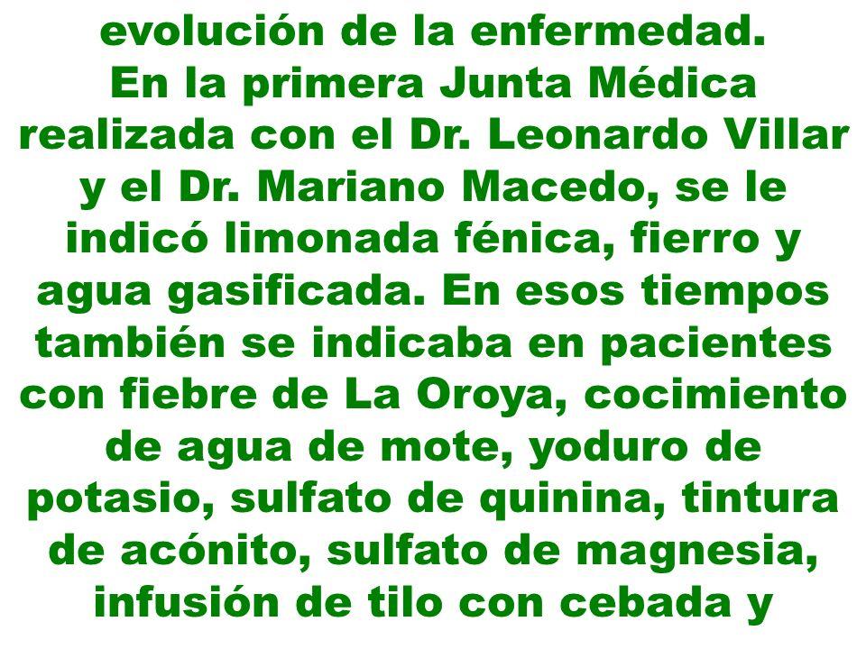 evolución de la enfermedad. En la primera Junta Médica realizada con el Dr. Leonardo Villar y el Dr. Mariano Macedo, se le indicó limonada fénica, fie