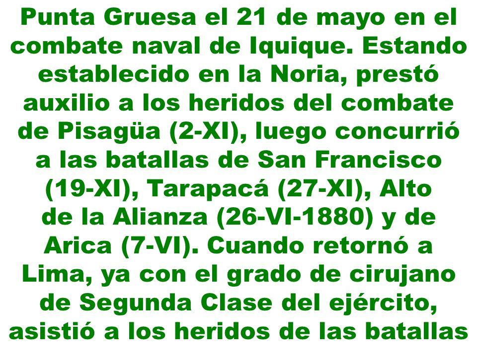 Punta Gruesa el 21 de mayo en el combate naval de Iquique. Estando establecido en la Noria, prestó auxilio a los heridos del combate de Pisagüa (2-XI)