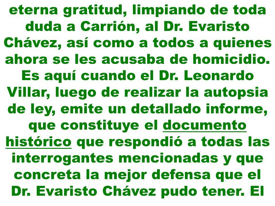 eterna gratitud, limpiando de toda duda a Carrión, al Dr. Evaristo Chávez, así como a todos a quienes ahora se les acusaba de homicidio. Es aquí cuand