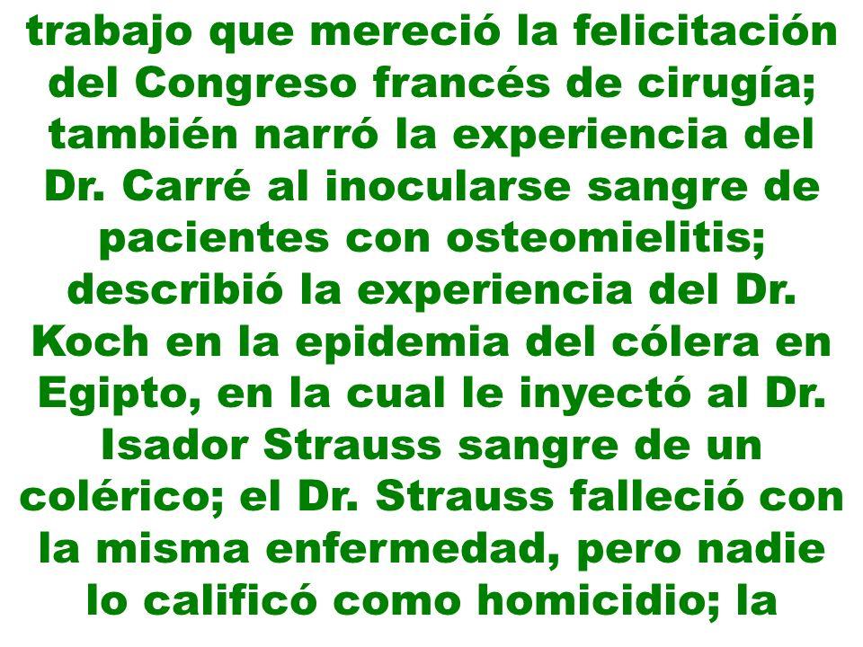 trabajo que mereció la felicitación del Congreso francés de cirugía; también narró la experiencia del Dr. Carré al inocularse sangre de pacientes con