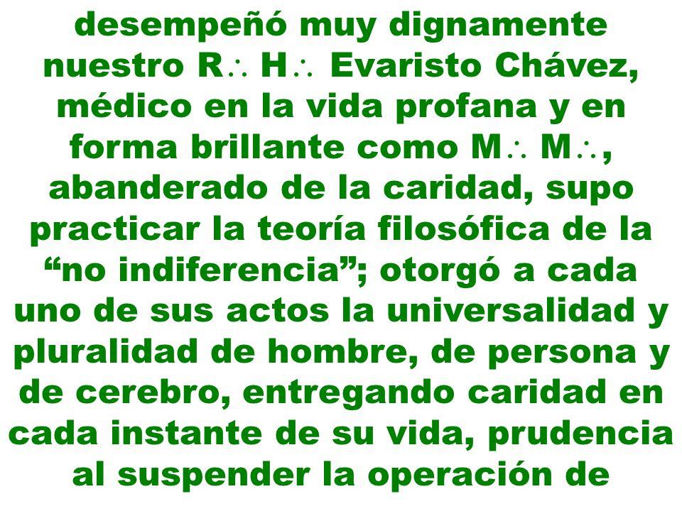 desempeñó muy dignamente nuestro R H Evaristo Chávez, médico en la vida profana y en forma brillante como M M, abanderado de la caridad, supo practica
