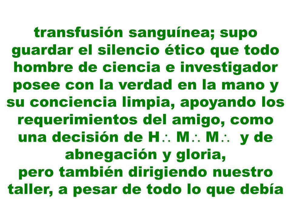 transfusión sanguínea; supo guardar el silencio ético que todo hombre de ciencia e investigador posee con la verdad en la mano y su conciencia limpia,