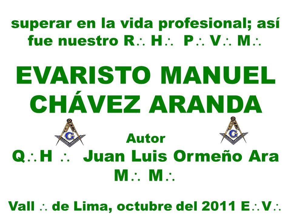 superar en la vida profesional; así fue nuestro R H P V M EVARISTO MANUEL CHÁVEZ ARANDA Autor Q H Juan Luis Ormeño Ara M M Vall de Lima, octubre del 2