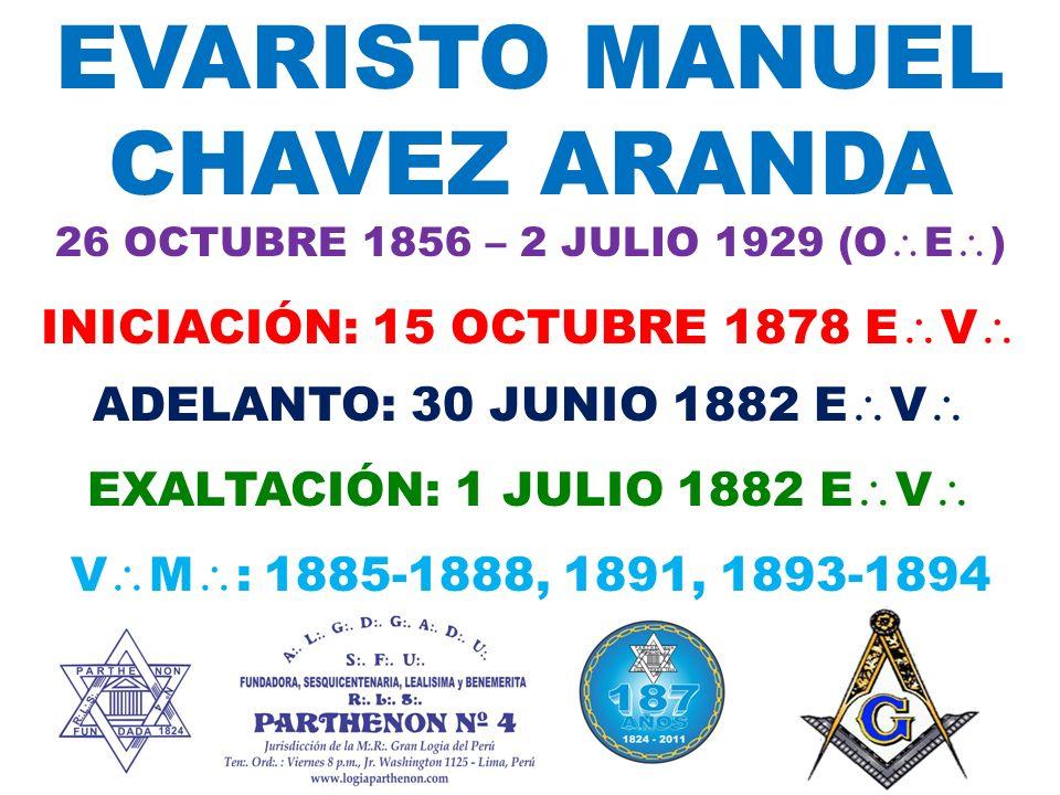 EVARISTO MANUEL CHAVEZ ARANDA 26 OCTUBRE 1856 – 2 JULIO 1929 (O E ) INICIACIÓN: 15 OCTUBRE 1878 E V ADELANTO: 30 JUNIO 1882 E V EXALTACIÓN: 1 JULIO 1882 E V V M : 1885-1888, 1891, 1893-1894