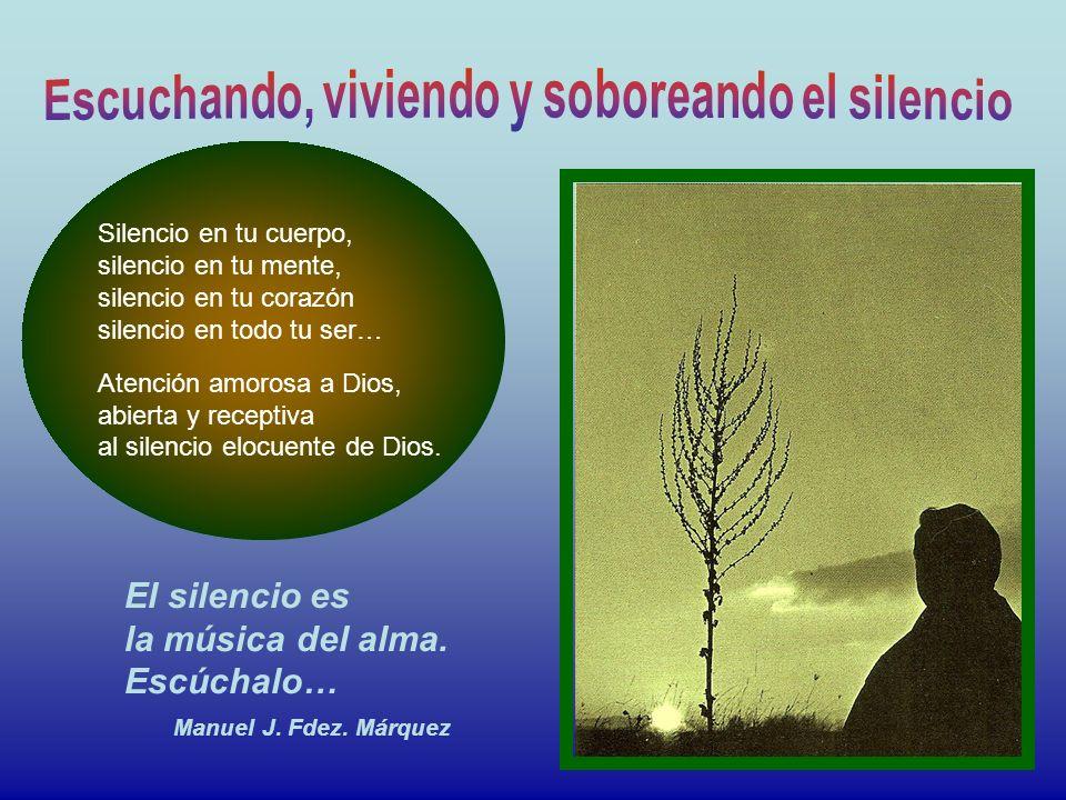 Silencio en tu cuerpo, silencio en tu mente, silencio en tu corazón silencio en todo tu ser… Atención amorosa a Dios, abierta y receptiva al silencio elocuente de Dios.