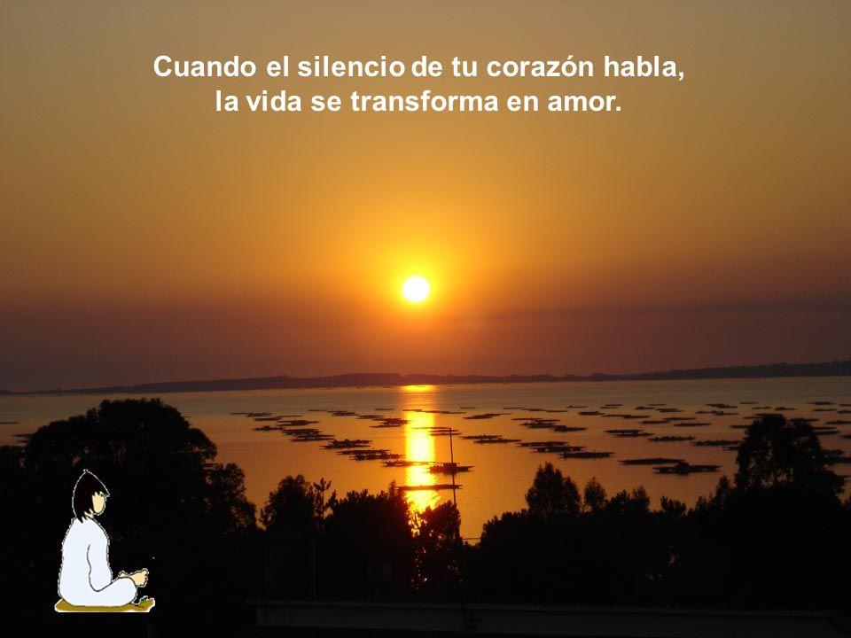Cuando el silencio de tu corazón habla, la vida se transforma en amor.
