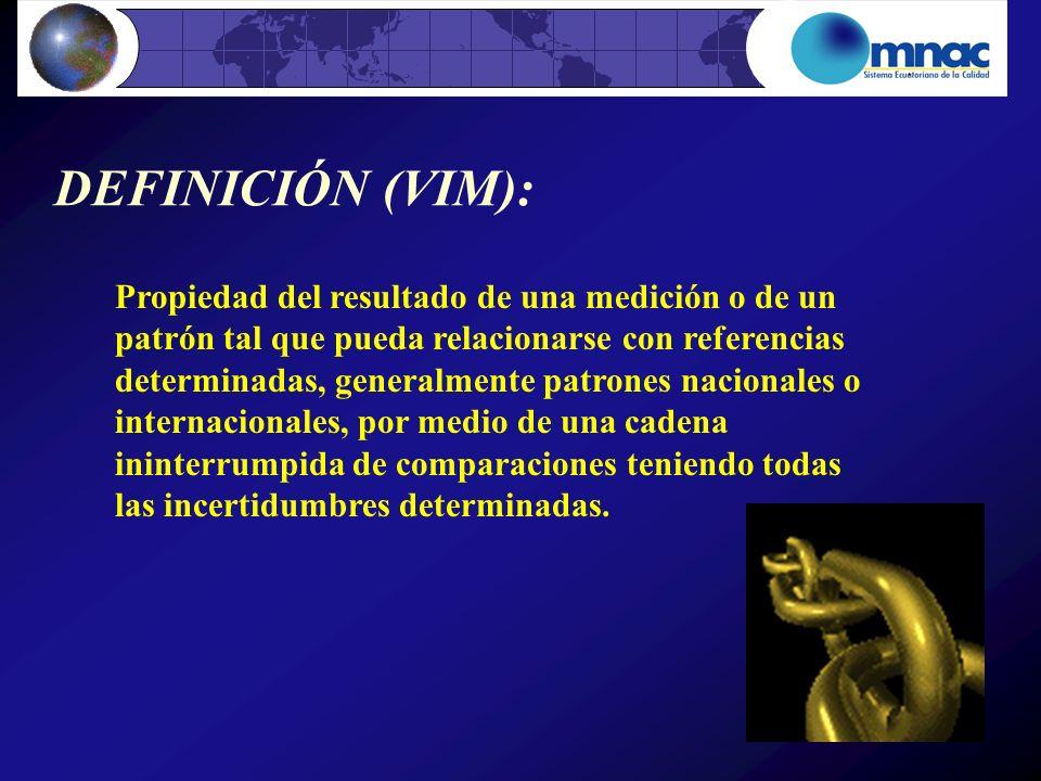 DEFINICIÓN (VIM): Propiedad del resultado de una medición o de un patrón tal que pueda relacionarse con referencias determinadas, generalmente patrone