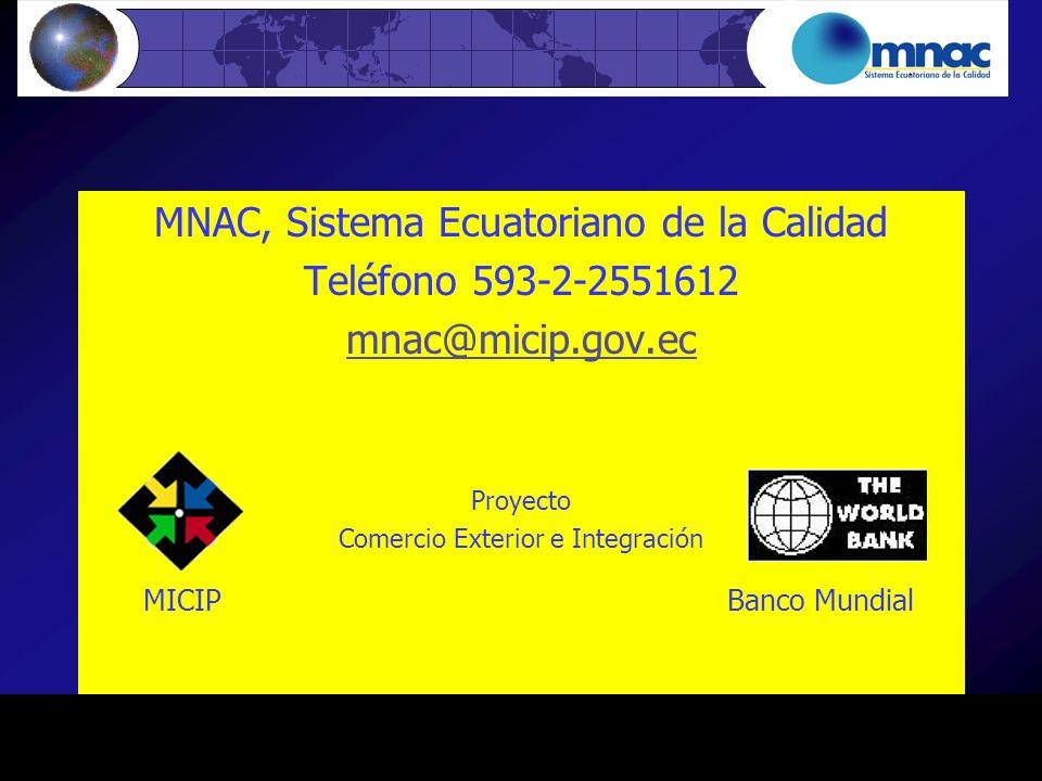 MNAC, Sistema Ecuatoriano de la Calidad Teléfono 593-2-2551612 mnac@micip.gov.ec Proyecto Comercio Exterior e Integración MICIP Banco Mundial