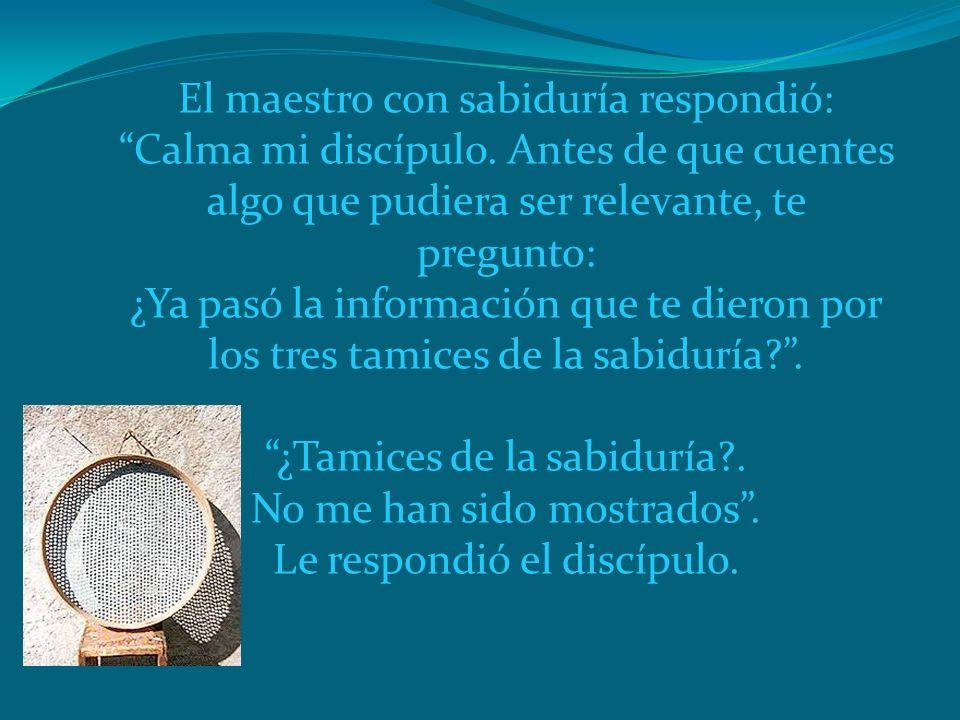 El maestro con sabiduría respondió: Calma mi discípulo. Antes de que cuentes algo que pudiera ser relevante, te pregunto: ¿Ya pasó la información que