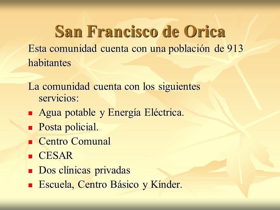 San Francisco de Orica Esta comunidad cuenta con una población de 913 habitantes La comunidad cuenta con los siguientes servicios: Agua potable y Ener
