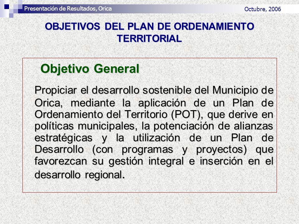 OBJETIVOS DEL PLAN DE ORDENAMIENTO TERRITORIAL Objetivo General Propiciar el desarrollo sostenible del Municipio de Orica, mediante la aplicación de u