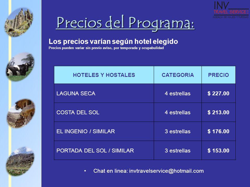 Precios del Programa: Los precios varían según hotel elegido Precios pueden variar sin previo aviso, por temporada y ocupabulidad HOTELES Y HOSTALESCATEGORIAPRECIO LAGUNA SECA4 estrellas$ 227.00 COSTA DEL SOL4 estrellas$ 213.00 EL INGENIO / SIMILAR3 estrellas$ 176.00 PORTADA DEL SOL / SIMILAR3 estrellas$ 153.00 Chat en linea: invtravelservice@hotmail.com