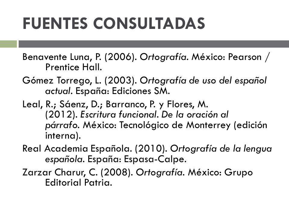 FUENTES CONSULTADAS Benavente Luna, P. (2006). Ortografía. México: Pearson / Prentice Hall. Gómez Torrego, L. (2003). Ortografía de uso del español ac