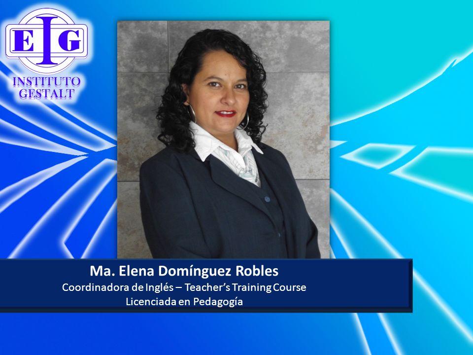 Ma. Elena Domínguez Robles Coordinadora de Inglés – Teachers Training Course Licenciada en Pedagogía Ma. Elena Domínguez Robles Coordinadora de Inglés