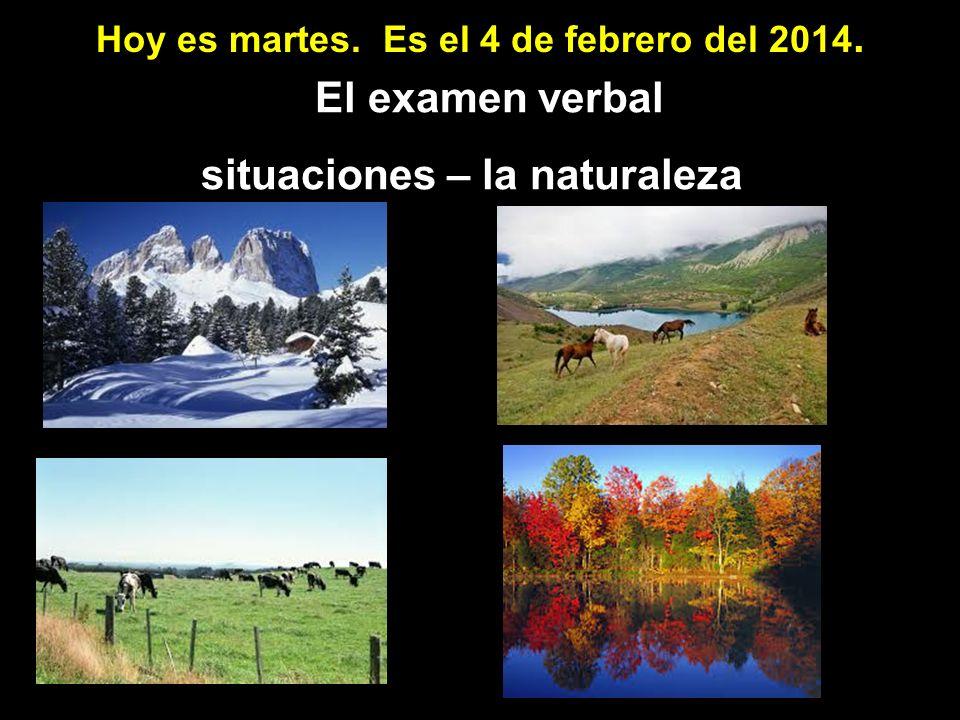 Hoy es martes. Es el 4 de febrero del 2014. El examen verbal situaciones – la naturaleza