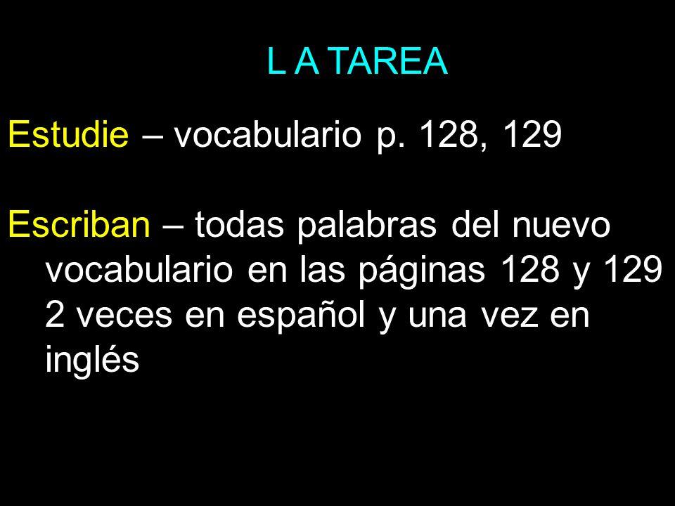 L A TAREA Estudie – vocabulario p. 128, 129 Escriban – todas palabras del nuevo vocabulario en las páginas 128 y 129 2 veces en español y una vez en i
