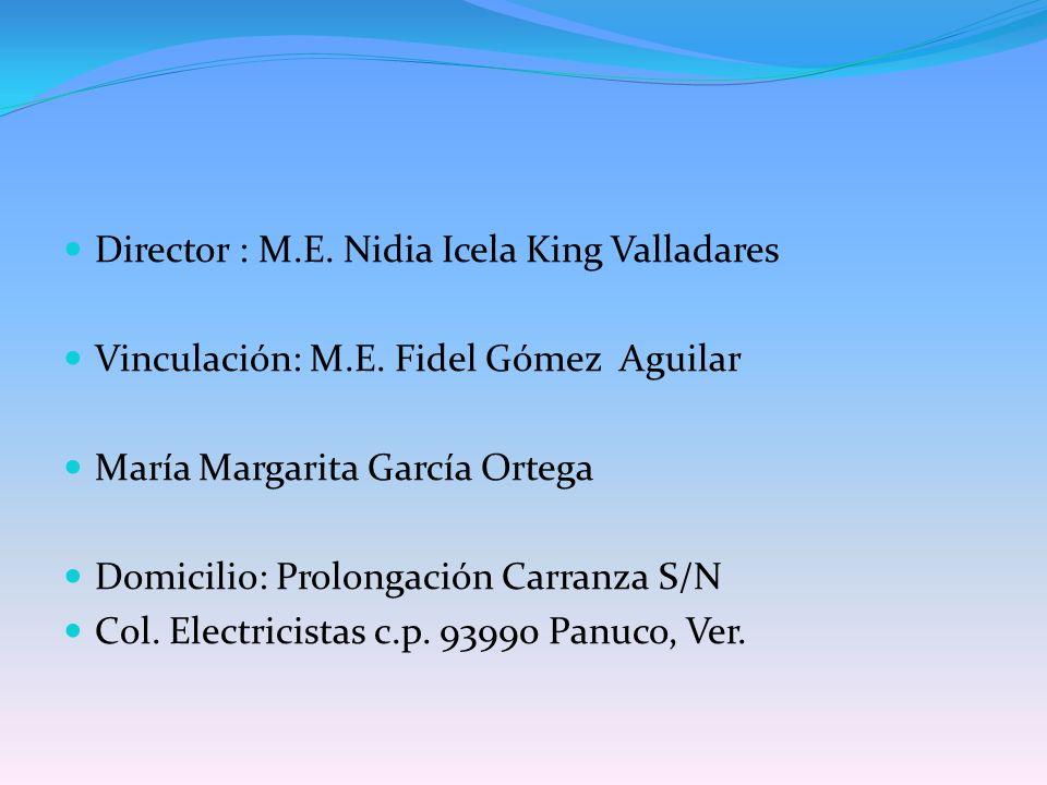 Director : M.E. Nidia Icela King Valladares Vinculación: M.E. Fidel Gómez Aguilar María Margarita García Ortega Domicilio: Prolongación Carranza S/N C