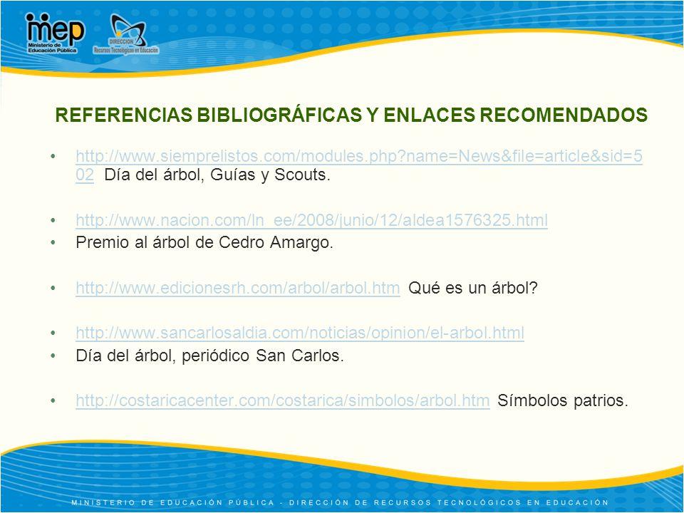 REFERENCIAS BIBLIOGRÁFICAS Y ENLACES RECOMENDADOS http://www.siemprelistos.com/modules.php?name=News&file=article&sid=5 02 Día del árbol, Guías y Scouts.http://www.siemprelistos.com/modules.php?name=News&file=article&sid=5 02 http://www.nacion.com/ln_ee/2008/junio/12/aldea1576325.html Premio al árbol de Cedro Amargo.