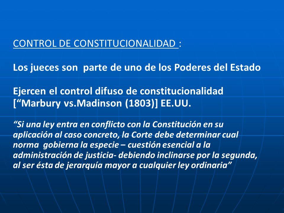 CONTROL DE CONSTITUCIONALIDAD : Los jueces son parte de uno de los Poderes del Estado Ejercen el control difuso de constitucionalidad [Marbury vs.Madinson (1803)] EE.UU.