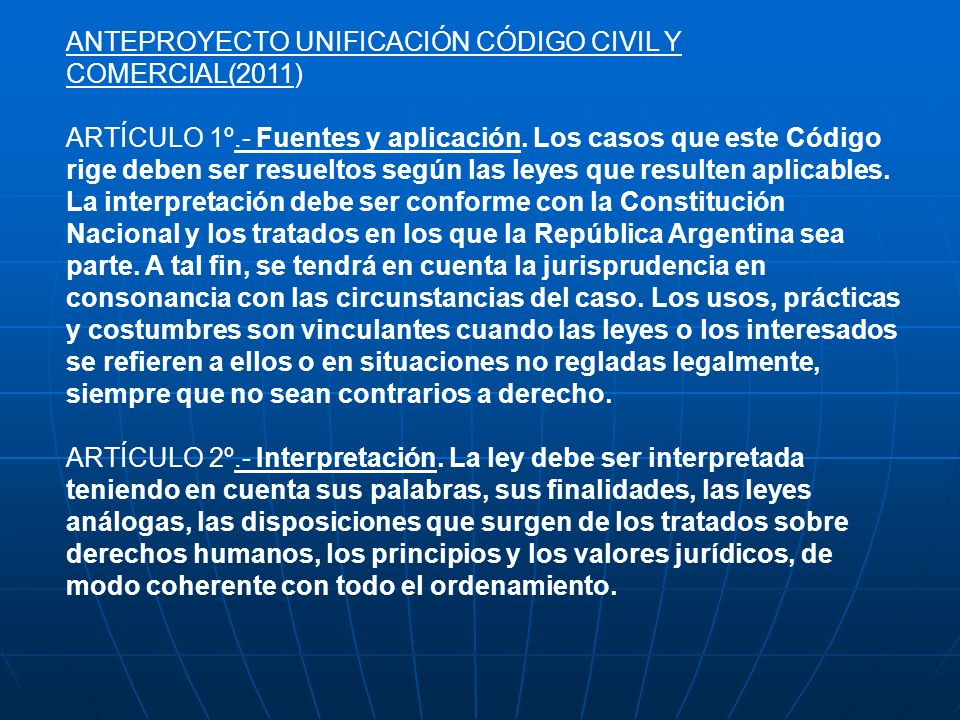 ANTEPROYECTO UNIFICACIÓN CÓDIGO CIVIL Y COMERCIAL(2011) ARTÍCULO 1º.- Fuentes y aplicación. Los casos que este Código rige deben ser resueltos según l