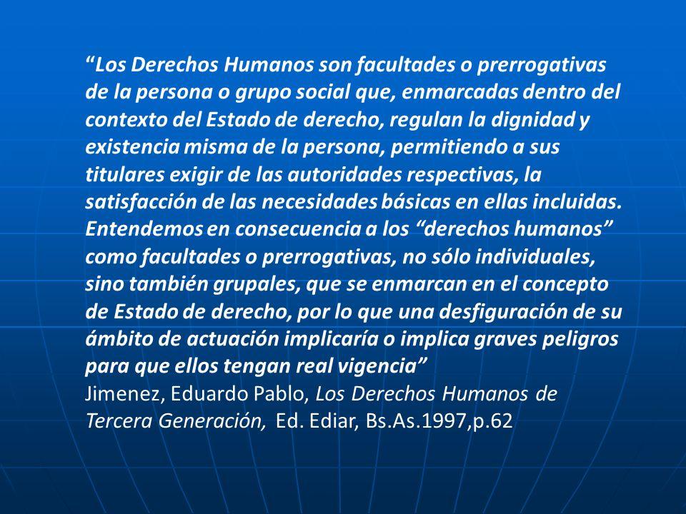 Los Derechos Humanos son facultades o prerrogativas de la persona o grupo social que, enmarcadas dentro del contexto del Estado de derecho, regulan la