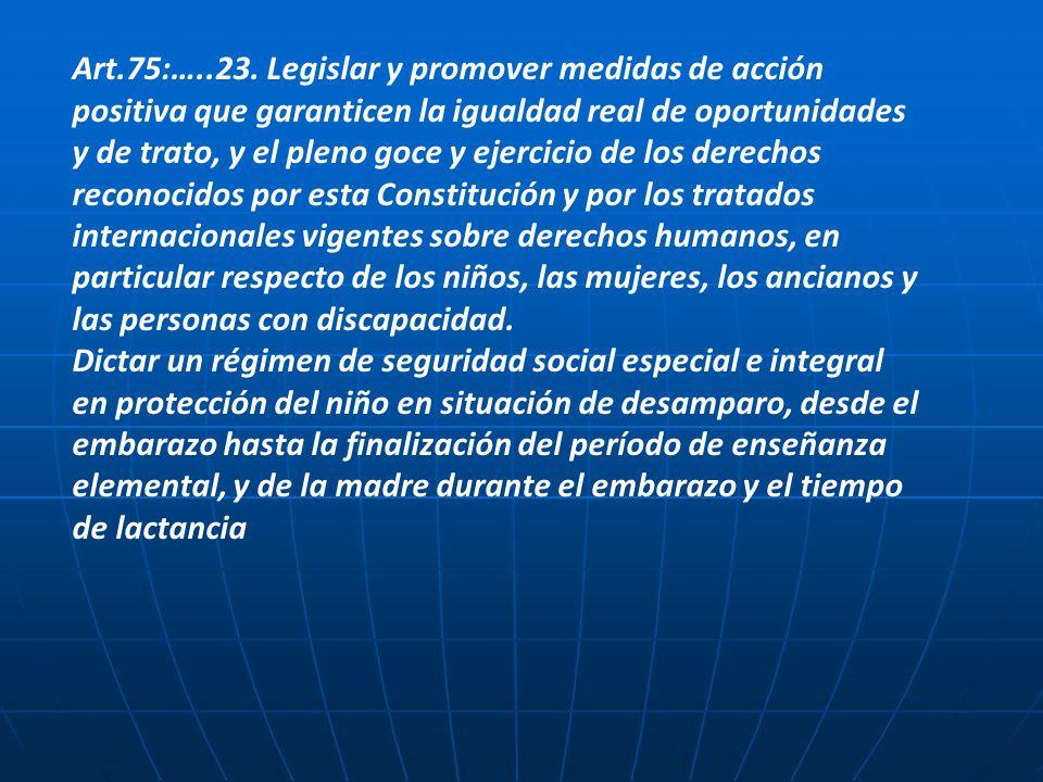 Art.75:…..23. Legislar y promover medidas de acción positiva que garanticen la igualdad real de oportunidades y de trato, y el pleno goce y ejercicio