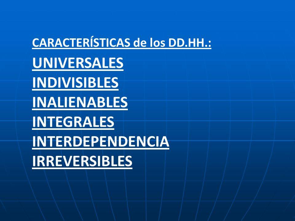 CARACTERÍSTICAS de los DD.HH.: UNIVERSALES INDIVISIBLES INALIENABLES INTEGRALES INTERDEPENDENCIA IRREVERSIBLES