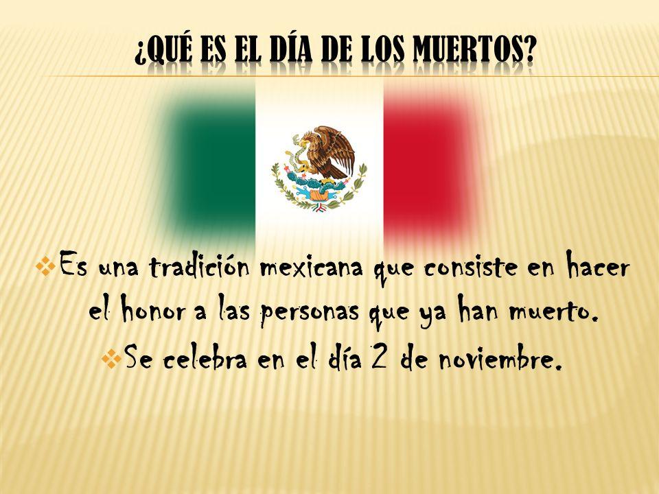 Es una tradición mexicana que consiste en hacer el honor a las personas que ya han muerto. Se celebra en el día 2 de noviembre.