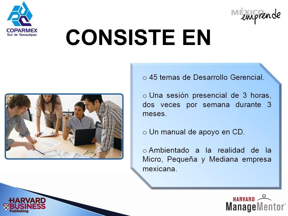 CONSISTE EN o 45 temas de Desarrollo Gerencial. o Una sesión presencial de 3 horas, dos veces por semana durante 3 meses. o Un manual de apoyo en CD.